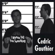 CEDRIC GAUTHIER - I WANNA TELL YOU SOMETHING (UK) CD