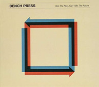 BENCH PRESS - NOT THE PAST CAN'T BE THE FUTURE CD