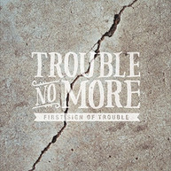 TROUBLE NO MORE - FIRST SIGN OF TROUBLE CD