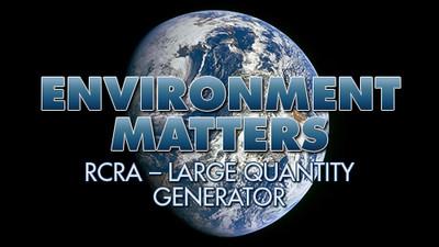 Environment Matters: RCRA - Large Quantity Generator