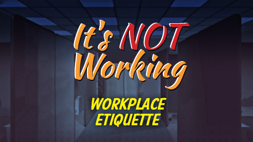 It's Not Working: Workplace Etiquette