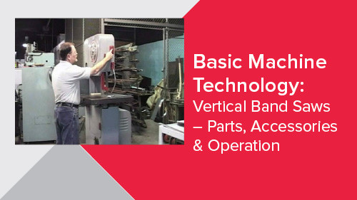 Basic Machine Technology: Vertical Band Saws – Parts, Accessories & Operation