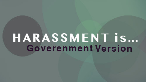 Harassment Is... Government Version