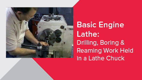 Basic Engine Lathe: Drilling, Boring & Reaming Work Held in a Lathe Chuck