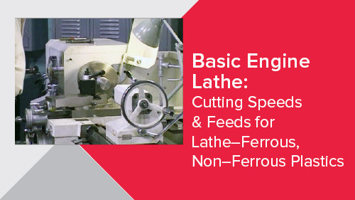 Basic Engine Lathe: Cutting Speeds & Feeds for Lathe–Ferrous, Non–Ferrous Plastics