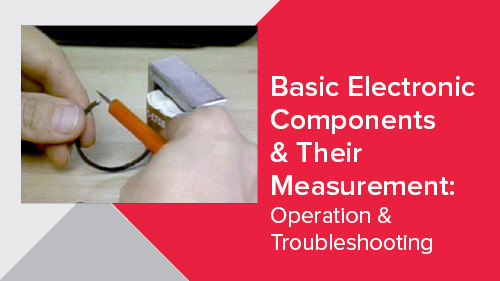 Basic Electronic Components & Their Measurement: Operation & Troubleshooting