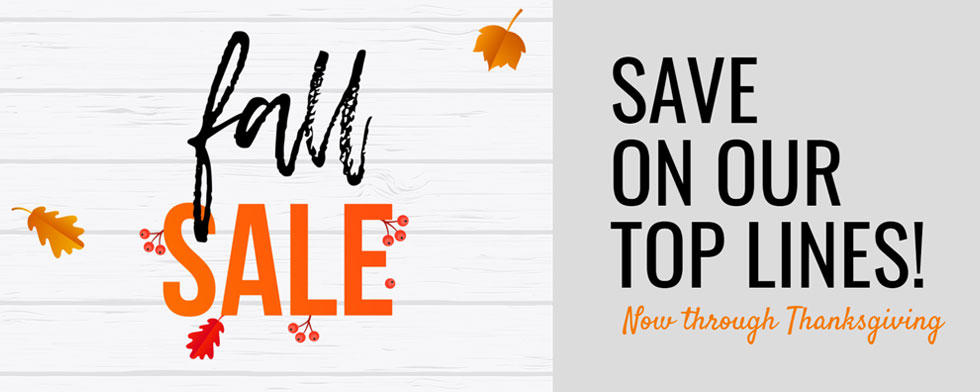 Fall Sale - Save on our Top Lines now through Thanksgiving!