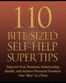 "110 Bite-Sized Self Help Super Tips 23 Page eBook. Improve your business, relationships, health, and achieve, financial freedom one ""bite"" at a time."