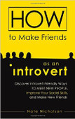 How to Make Friends as an Introvert: Discover Introvert-Friendly Ways to Meet New People, Improve Your Social Skills, and Make New Friends by Nate Nicholson.