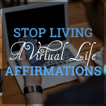 Stop Living A Virtual Life Affirmations