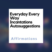 Everyday Every Way  Incantations  Auto Suggestions Affirmations