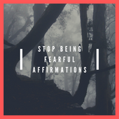 Stop Being Fearful Affirmations