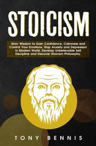 Stoicism: Stoic Wisdom to Gain Confidence, Calmness and Control Your Emotions. Stop Anxiety and Depression in Modern World. Develop Unbelievable Self Discipline and Discover Stoicism Philosophy.
