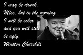Famous Quote Poster  I May Be Drunk, Miss, But In The Morning I Will Be Sober And You Will Still Be Ugly. Winston Churchill