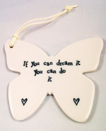 If you can dream it you can do it - Porcelain Butterfly  Beautiful porcelain butterfly gift for  someone special, or a house decoration you can hang in your own home.  The butterfly comes with a string attached, so it can be hung on the wall, door or any furnishing,  allowing that special someone to be inspired each time they walk past it. The words on the Butterfly read: If you can dream it you can do it.  Measurements  H 7.5cm L 9cm