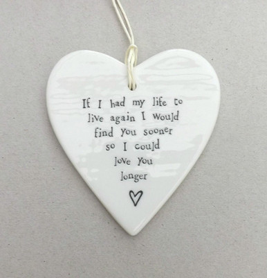 Porcelain Hanging Heart  Reads: If I had my life to live again I would find you sooner so I could love you longer  White porcelain heart with black words,  9.5cm x 9cm + string for hanging.