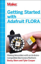 Getting Started with Adafruit FLORA (Making Wearables with an Arduino-Compatible Electronics Platform) by Rebecca Stern, Tyler Cooper, 9781457183225