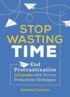 Stop Wasting Time (End Procrastination in 5 Weeks with Proven Productivity Techniques) by Garland Coulson, 9781641521451