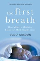 The First Breath (How Modern Medicine Saves the Most Fragile Lives) by Olivia Gordon, 9781509871179