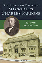 The Life and Times of Missouri's Charles Parsons (Between Art and War) by John Launius, 9781467144445