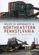Relics of Anthracite in Northeastern Pennsylvania by Michael G. Rushton, 9781634990714