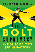The Bolt Supremacy (Inside Jamaica's Sprint Factory) by Richard Moore, 9781681774077