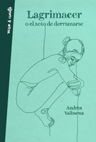 Lagrimacer o el acto de derramarse / Tearing up or the Act of Spilling Over by Andrea Valbuena, 9788403521957