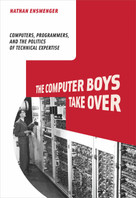 The Computer Boys Take Over (Computers, Programmers, and the Politics of Technical Expertise) by Nathan L. Ensmenger, 9780262517966