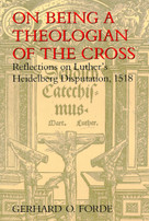 On Being a Theologian of the Cross (Reflections on Luther's Heidelberg Disputation, 1518) by Gerhard O. Forde, 9780802843456