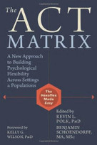 The ACT Matrix (A New Approach to Building Psychological Flexibility Across Settings and Populations) by Kevin L. Polk, Benjamin Schoendorff, Kelly G. Wilson, 9781608829231