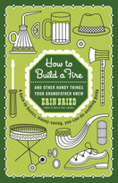 How to Build a Fire (And Other Handy Things Your Grandfather Knew) by Erin Bried, 9780345525093