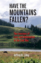 Have the Mountains Fallen? (Two Journeys of Loss and Redemption in the Cold War) by Jeffrey B. Lilley, 9780253032423