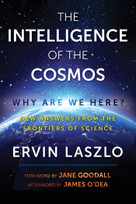 The Intelligence of the Cosmos (Why Are We Here? New Answers from the Frontiers of Science) by Ervin Laszlo, Jane Goodall, James O'Dea, 9781620557310