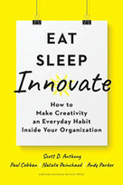 Eat, Sleep, Innovate (How to Make Creativity an Everyday Habit Inside Your Organization) by Scott D. Anthony, Paul Cobban, Natalie Painchaud, Andy Parker, 9781633698376