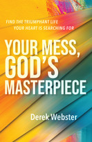 Your Mess, God's Masterpiece (Find the Triumphant Life Your Heart is Searching For) by Derek Webster, 9781640605497