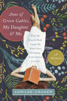 Anne of Green Gables, My Daughter, and Me (What My Favorite Book Taught Me about Grace, Belonging, and the Orphan in Us All) by Lorilee Craker, 9781496403438