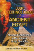 Lost Technologies of Ancient Egypt (Advanced Engineering in the Temples of the Pharaohs) by Christopher Dunn, 9781591431022