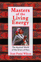 Masters of the Living Energy (The Mystical World of the Q'ero of Peru) by Joan Parisi Wilcox, 9781594770128