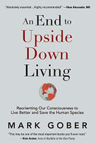 An End to Upside Down Living (Reorienting Our Consciousness to Live Better and Save the Human Species) by Mark Gober, 9781949001044