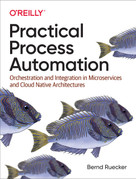 Practical Process Automation (Orchestration and Integration in Microservices and Cloud Native Architectures) by Bernd Ruecker, 9781492061458