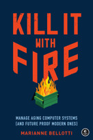 Kill It with Fire (Manage Aging Computer Systems (and Future Proof Modern Ones)) by Marianne Bellotti, 9781718501188