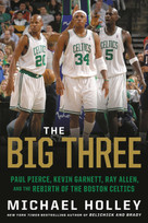 The Big Three (Paul Pierce, Kevin Garnett, Ray Allen, and the Rebirth of the Boston Celtics) - 9780316489928 by Michael Holley, 9780316489928