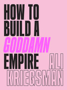 How to Build a Goddamn Empire (Advice on Creating Your Brand with High-Tech Smarts, Elbow Grease, Infinite Hustle, and a Whole Lotta Heart) by Ali Kriegsman, 9781419742903