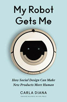 My Robot Gets Me (How Social Design Can Make New Products More Human) by Carla Diana, 9781633694422