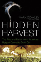 Hidden Harvest (The Rise and Fall of North America's Biggest Cannabis Grow Op) by Mark Coakley, 9781770410855