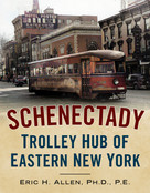 Schenectady (Trolley Hub of Eastern New York) by Eric H. Allen Ph.D. P.E., 9781634993210
