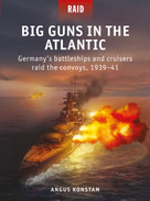 Big Guns in the Atlantic (Germany's battleships and cruisers raid the convoys, 1939-41) by Angus Konstam, Edouard A Groult, 9781472845962