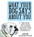What Your Dog Says About You (How Your Pet's Breed Matches your Personality) by Liam Ryan, Hugh Ford, 9781925418019