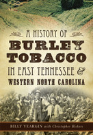 A History of Burley Tobacco in East Tennessee & Western North Carolina by Billy Yeargin, Christopher Bickers, 9781626199606