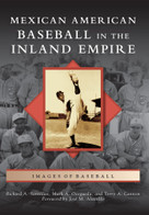 Mexican American Baseball in the Inland Empire by Richard A. Santillan, Mark A. Ocegueda, Terry A. Cannon, Foreword by Jose' M. Alamillo, 9780738593166